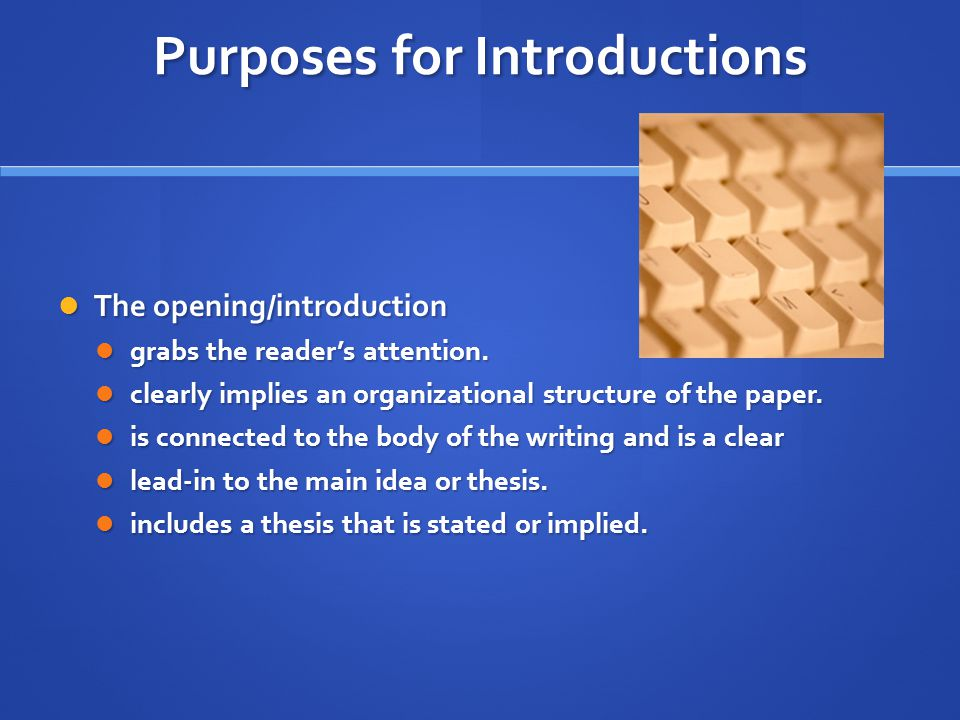 Purposes for Introductions The opening/introduction The opening/introduction grabs the reader's attention.