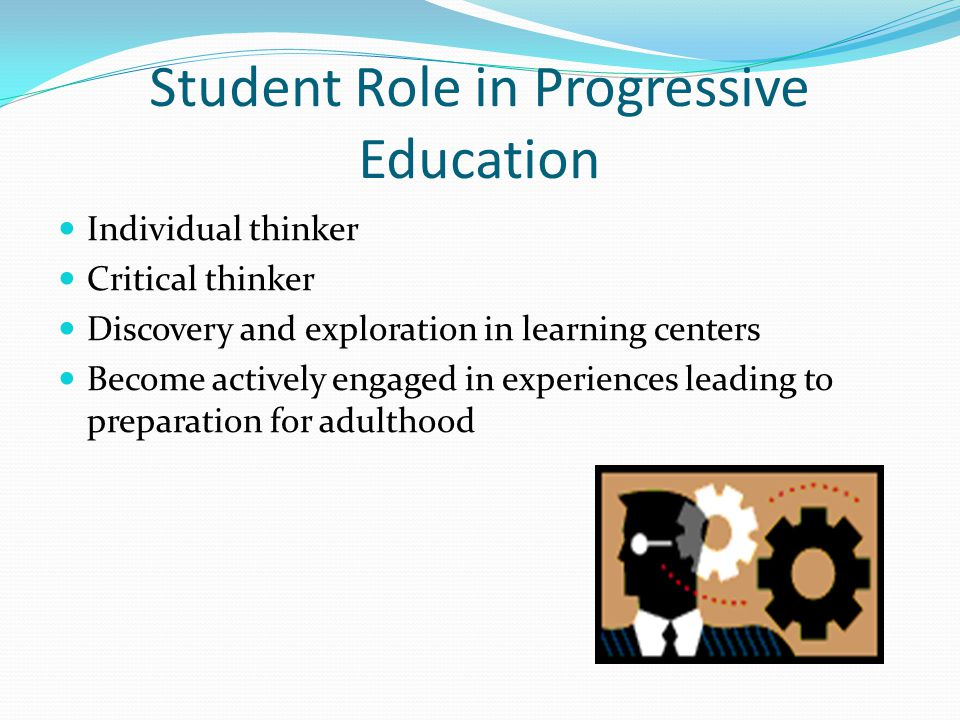 Student Role in Progressive Education Individual thinker Critical thinker Discovery and exploration in learning centers Become actively engaged in experiences leading to preparation for adulthood