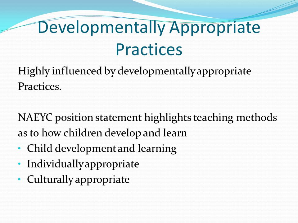 Developmentally Appropriate Practices Highly influenced by developmentally appropriate Practices.