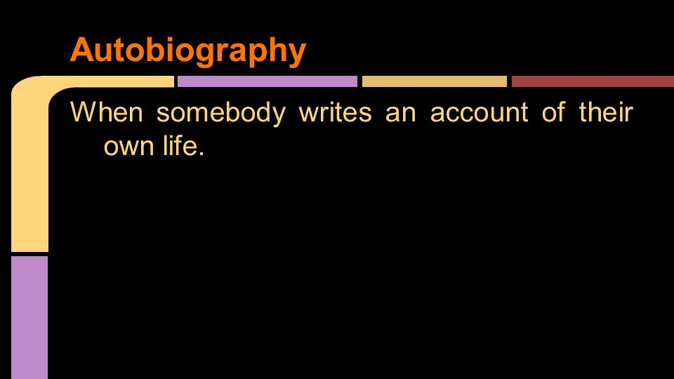 When somebody writes an account of their own life. Autobiography