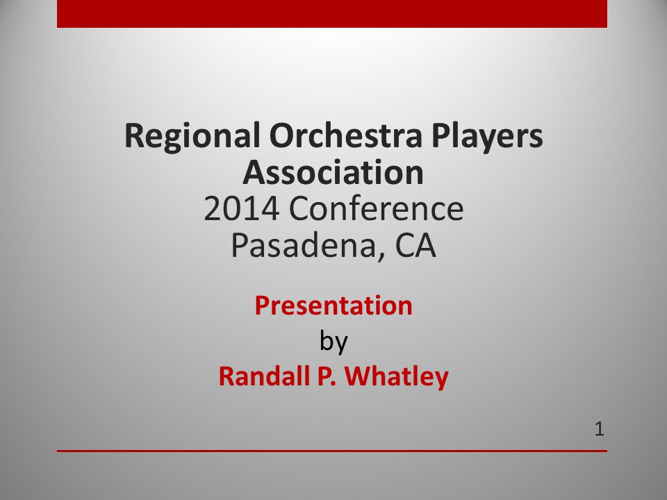1 Regional Orchestra Players Association 2014 Conference Pasadena, CA Presentation by Randall P.