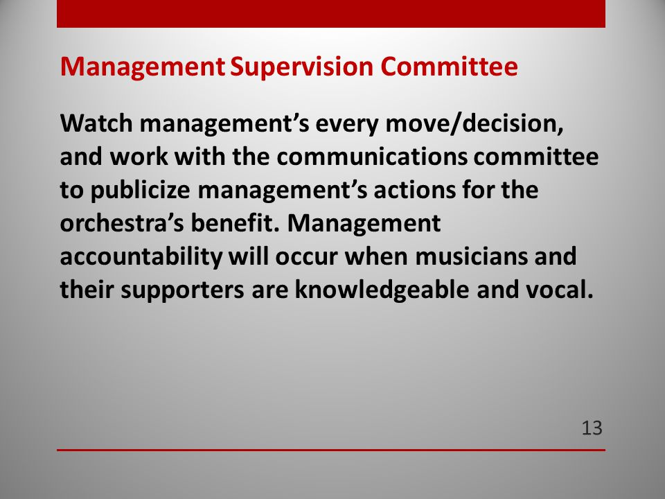 13 Management Supervision Committee Watch management's every move/decision, and work with the communications committee to publicize management's actions for the orchestra's benefit.