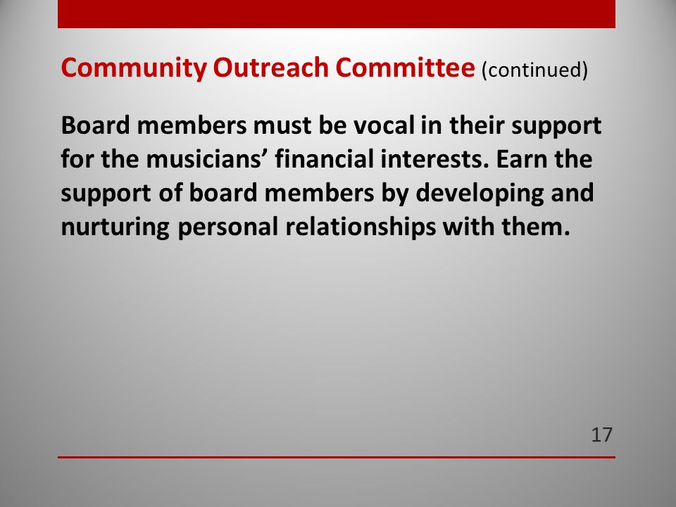 17 Community Outreach Committee (continued) Board members must be vocal in their support for the musicians' financial interests.