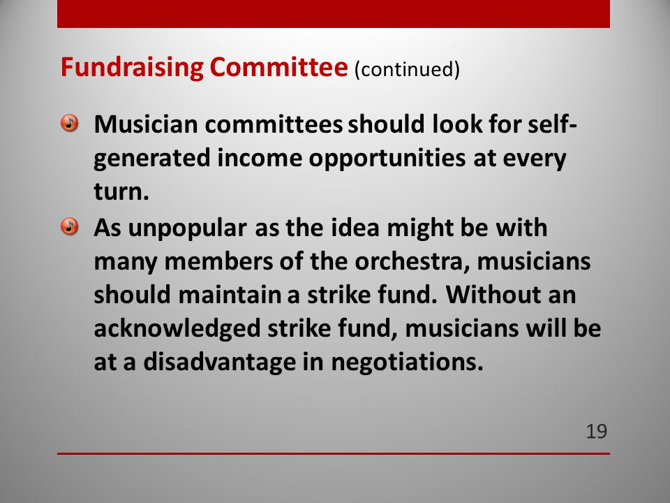 19 Fundraising Committee (continued) Musician committees should look for self- generated income opportunities at every turn.