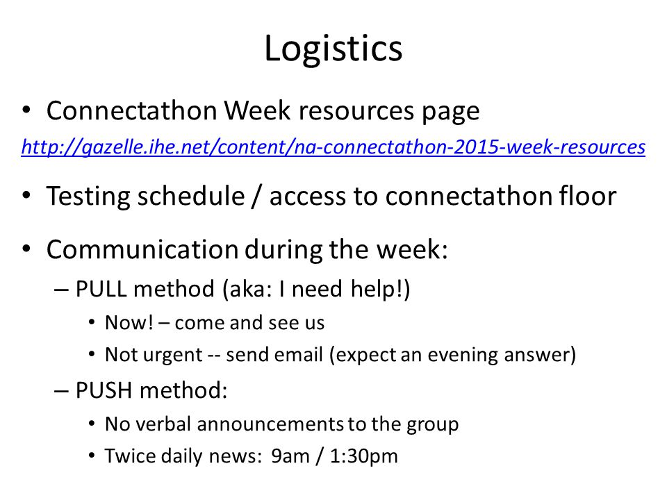 Logistics Connectathon Week resources page   Testing schedule / access to connectathon floor Communication during the week: – PULL method (aka: I need help!) Now.