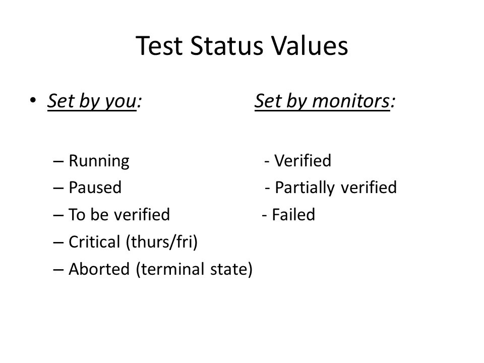 Test Status Values Set by you: Set by monitors: – Running - Verified – Paused - Partially verified – To be verified - Failed – Critical (thurs/fri) – Aborted (terminal state)