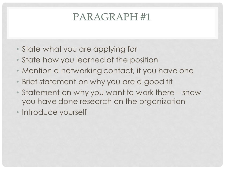 PARAGRAPH #1 State what you are applying for State how you learned of the position Mention a networking contact, if you have one Brief statement on why you are a good fit Statement on why you want to work there – show you have done research on the organization Introduce yourself