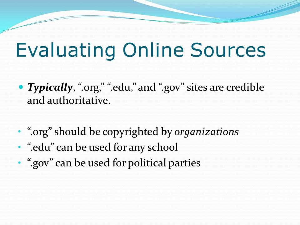 Evaluating Online Sources Typically, .org, .edu, and .gov sites are credible and authoritative.