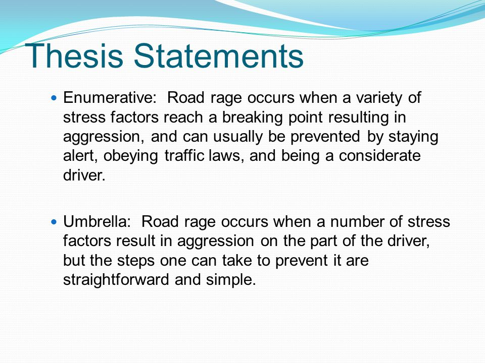 Thesis Statements Enumerative: Road rage occurs when a variety of stress factors reach a breaking point resulting in aggression, and can usually be prevented by staying alert, obeying traffic laws, and being a considerate driver.