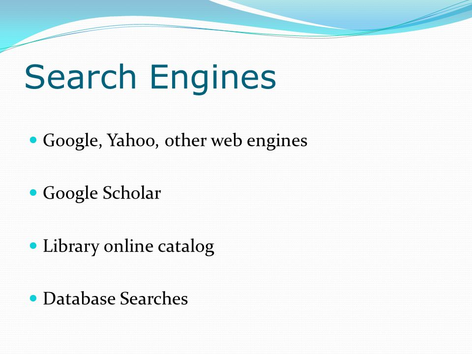 Search Engines Google, Yahoo, other web engines Google Scholar Library online catalog Database Searches