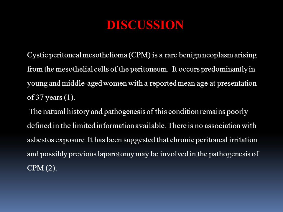DISCUSSION Cystic peritoneal mesothelioma (CPM) is a rare benign neoplasm arising from the mesothelial cells of the peritoneum.