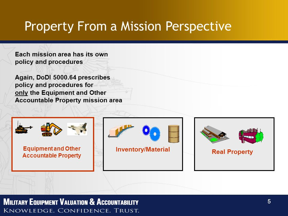 5 Equipment and Other Accountable Property Inventory/Material Real Property Each mission area has its own policy and procedures Again, DoDI prescribes policy and procedures for only the Equipment and Other Accountable Property mission area Property From a Mission Perspective
