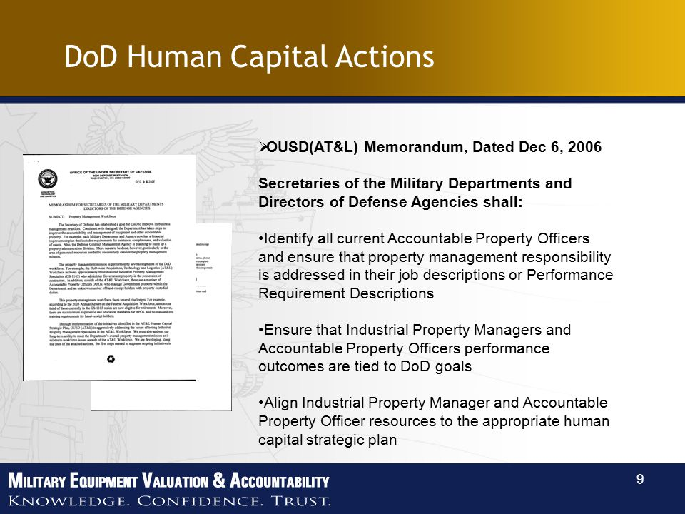 9 DoD Human Capital Actions  OUSD(AT&L) Memorandum, Dated Dec 6, 2006 Secretaries of the Military Departments and Directors of Defense Agencies shall: Identify all current Accountable Property Officers and ensure that property management responsibility is addressed in their job descriptions or Performance Requirement Descriptions Ensure that Industrial Property Managers and Accountable Property Officers performance outcomes are tied to DoD goals Align Industrial Property Manager and Accountable Property Officer resources to the appropriate human capital strategic plan