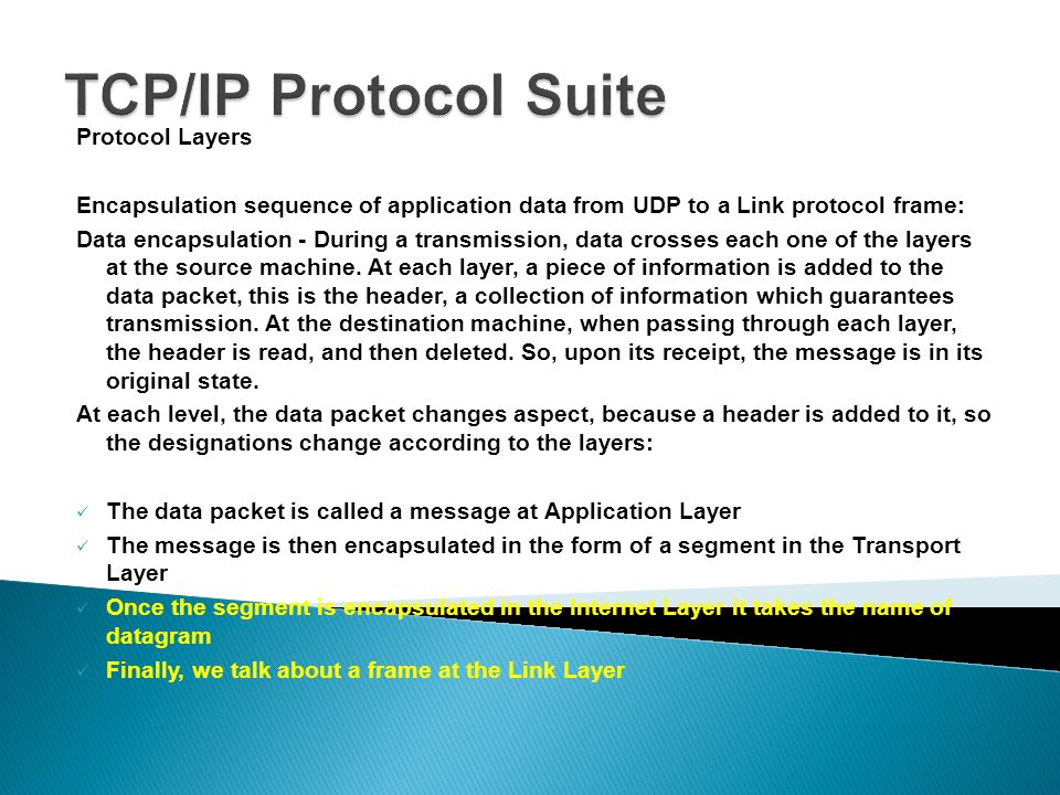 Protocol Layers Encapsulation sequence of application data from UDP to a Link protocol frame: Data encapsulation - During a transmission, data crosses each one of the layers at the source machine.