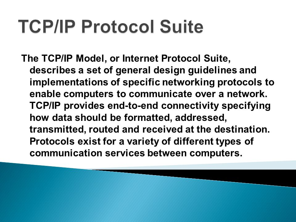 The TCP/IP Model, or Internet Protocol Suite, describes a set of general design guidelines and implementations of specific networking protocols to enable computers to communicate over a network.