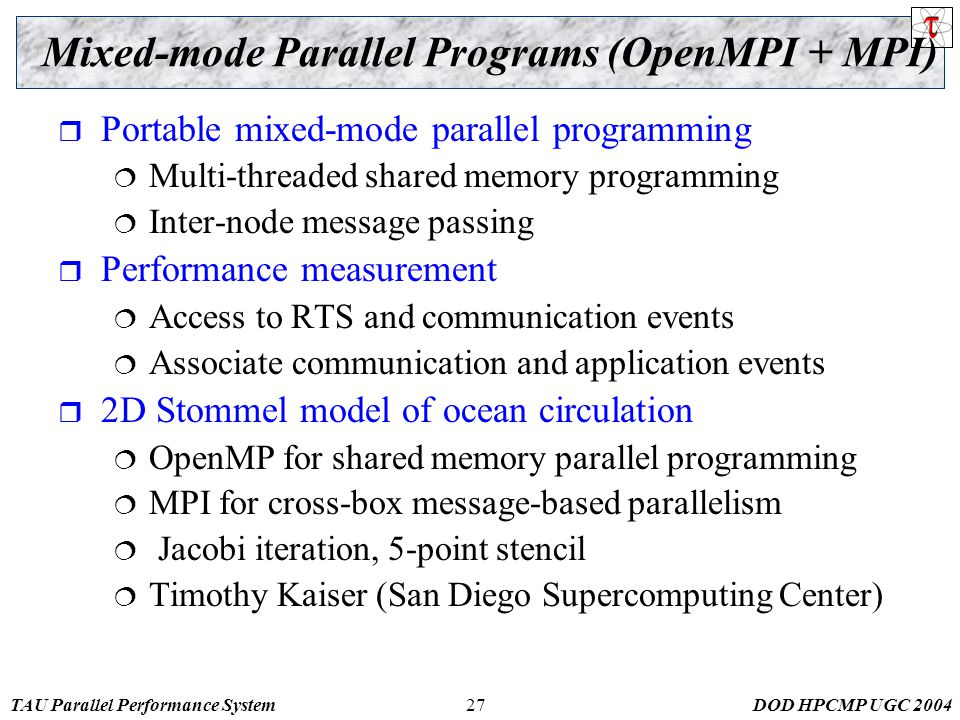 TAU Parallel Performance SystemDOD HPCMP UGC Mixed-mode Parallel Programs (OpenMPI + MPI)  Portable mixed-mode parallel programming  Multi-threaded shared memory programming  Inter-node message passing  Performance measurement  Access to RTS and communication events  Associate communication and application events  2D Stommel model of ocean circulation  OpenMP for shared memory parallel programming  MPI for cross-box message-based parallelism  Jacobi iteration, 5-point stencil  Timothy Kaiser (San Diego Supercomputing Center)