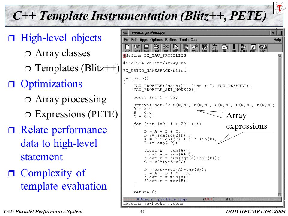 TAU Parallel Performance SystemDOD HPCMP UGC C++ Template Instrumentation (Blitz++, PETE)  High-level objects  Array classes  Templates (Blitz++)  Optimizations  Array processing  Expressions ( PETE )  Relate performance data to high-level statement  Complexity of template evaluation Array expressions Array expressions