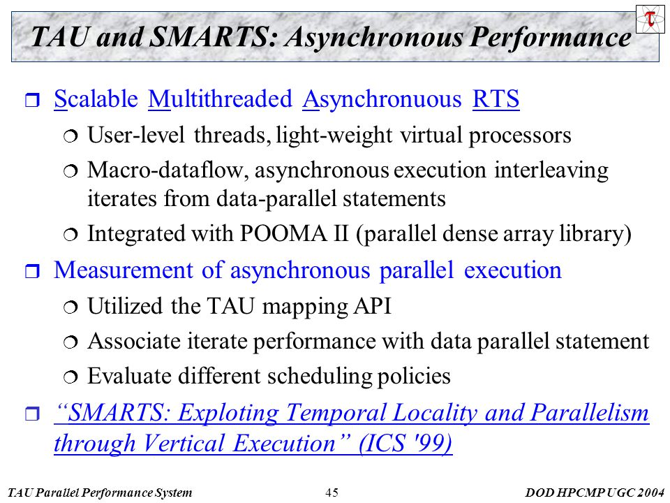TAU Parallel Performance SystemDOD HPCMP UGC TAU and SMARTS: Asynchronous Performance  Scalable Multithreaded Asynchronuous RTS  User-level threads, light-weight virtual processors  Macro-dataflow, asynchronous execution interleaving iterates from data-parallel statements  Integrated with POOMA II (parallel dense array library)  Measurement of asynchronous parallel execution  Utilized the TAU mapping API  Associate iterate performance with data parallel statement  Evaluate different scheduling policies  SMARTS: Exploting Temporal Locality and Parallelism through Vertical Execution (ICS 99)