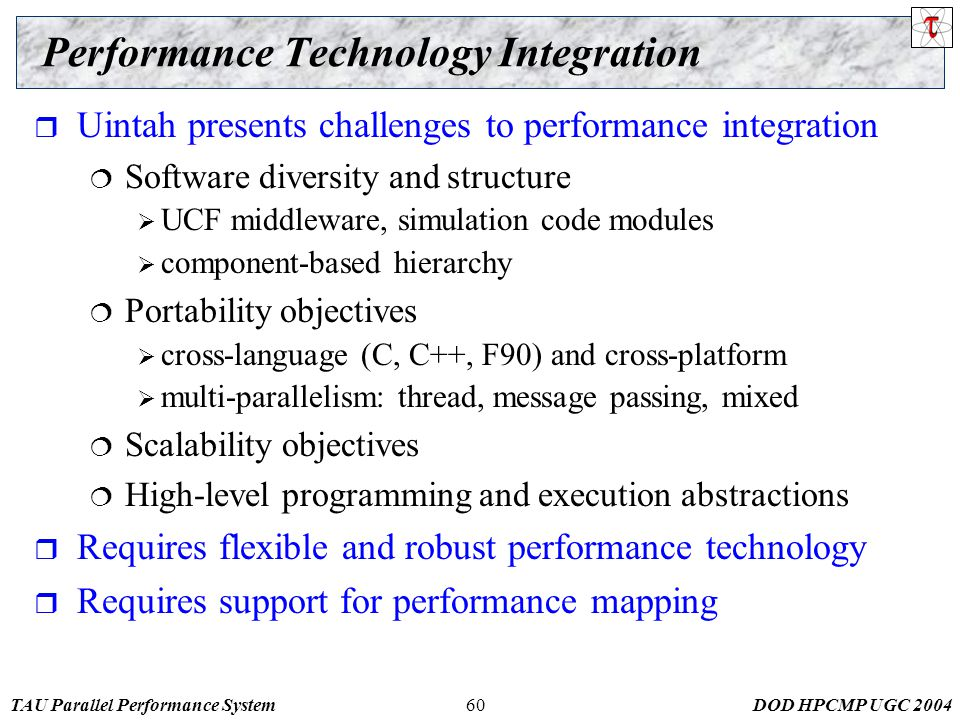 TAU Parallel Performance SystemDOD HPCMP UGC Performance Technology Integration  Uintah presents challenges to performance integration  Software diversity and structure  UCF middleware, simulation code modules  component-based hierarchy  Portability objectives  cross-language (C, C++, F90) and cross-platform  multi-parallelism: thread, message passing, mixed  Scalability objectives  High-level programming and execution abstractions  Requires flexible and robust performance technology  Requires support for performance mapping