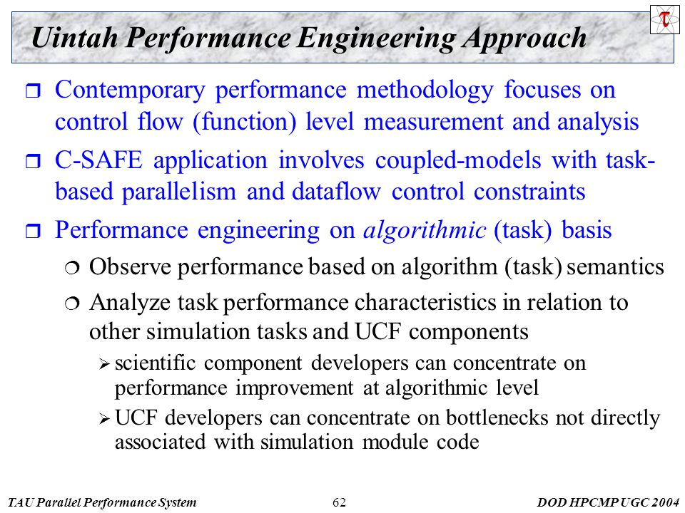 TAU Parallel Performance SystemDOD HPCMP UGC Uintah Performance Engineering Approach  Contemporary performance methodology focuses on control flow (function) level measurement and analysis  C-SAFE application involves coupled-models with task- based parallelism and dataflow control constraints  Performance engineering on algorithmic (task) basis  Observe performance based on algorithm (task) semantics  Analyze task performance characteristics in relation to other simulation tasks and UCF components  scientific component developers can concentrate on performance improvement at algorithmic level  UCF developers can concentrate on bottlenecks not directly associated with simulation module code