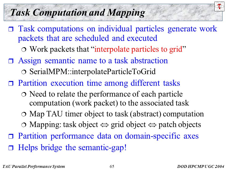 TAU Parallel Performance SystemDOD HPCMP UGC Task Computation and Mapping  Task computations on individual particles generate work packets that are scheduled and executed  Work packets that interpolate particles to grid  Assign semantic name to a task abstraction  SerialMPM::interpolateParticleToGrid  Partition execution time among different tasks  Need to relate the performance of each particle computation (work packet) to the associated task  Map TAU timer object to task (abstract) computation  Mapping: task object  grid object  patch objects  Partition performance data on domain-specific axes  Helps bridge the semantic-gap!