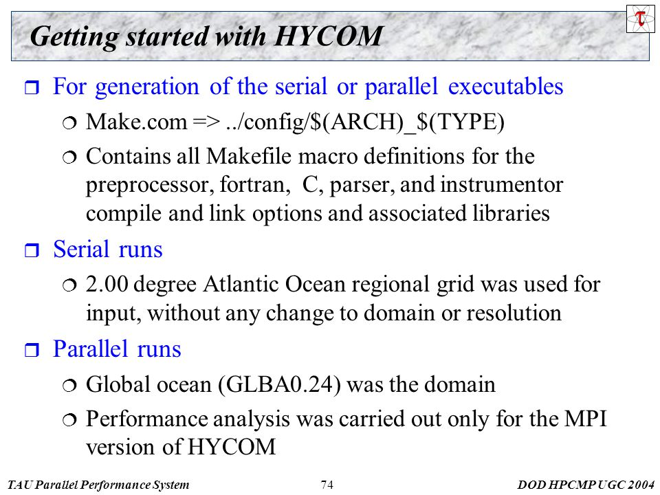 TAU Parallel Performance SystemDOD HPCMP UGC Getting started with HYCOM  For generation of the serial or parallel executables  Make.com =>../config/$(ARCH)_$(TYPE)  Contains all Makefile macro definitions for the preprocessor, fortran, C, parser, and instrumentor compile and link options and associated libraries  Serial runs  2.00 degree Atlantic Ocean regional grid was used for input, without any change to domain or resolution  Parallel runs  Global ocean (GLBA0.24) was the domain  Performance analysis was carried out only for the MPI version of HYCOM