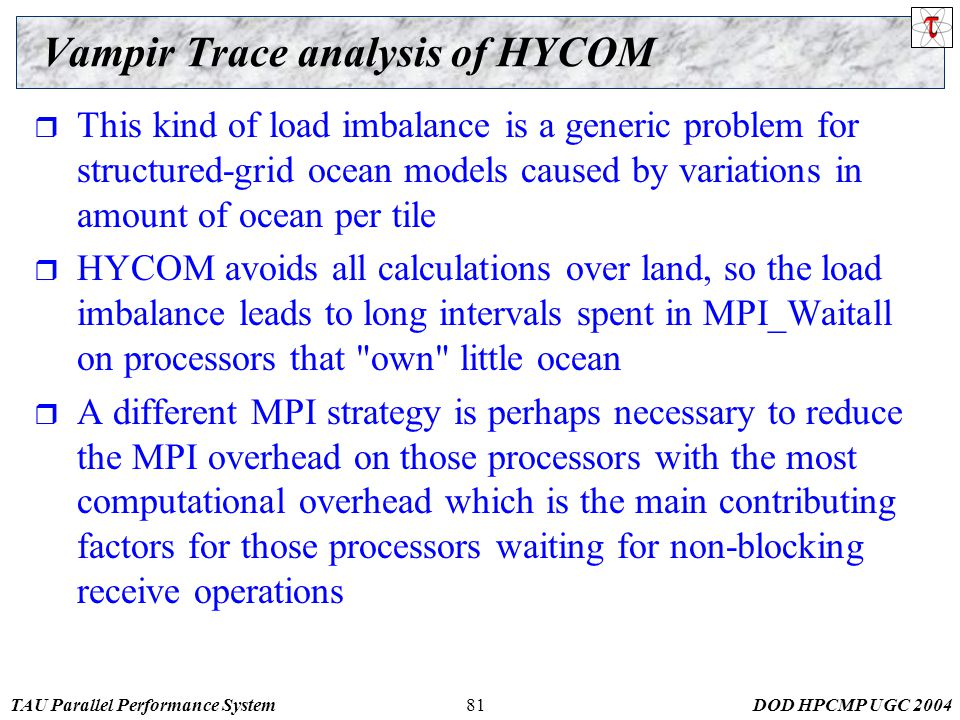 TAU Parallel Performance SystemDOD HPCMP UGC Vampir Trace analysis of HYCOM  This kind of load imbalance is a generic problem for structured-grid ocean models caused by variations in amount of ocean per tile  HYCOM avoids all calculations over land, so the load imbalance leads to long intervals spent in MPI_Waitall on processors that own little ocean  A different MPI strategy is perhaps necessary to reduce the MPI overhead on those processors with the most computational overhead which is the main contributing factors for those processors waiting for non-blocking receive operations