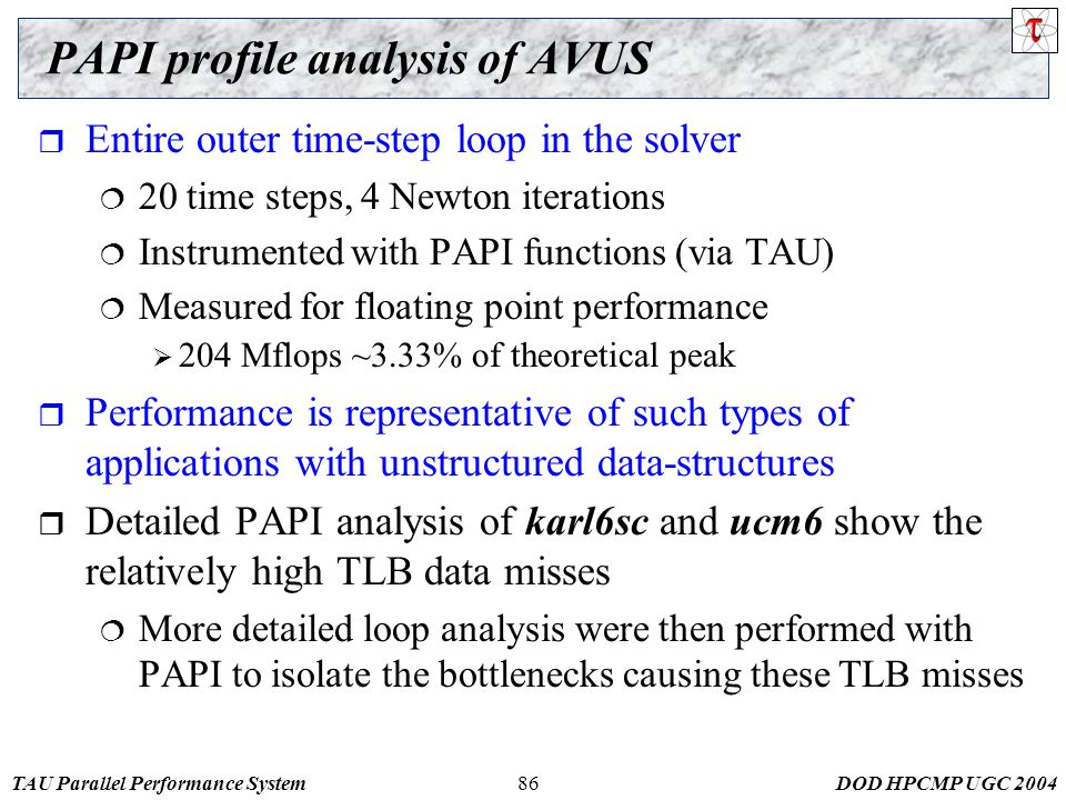 TAU Parallel Performance SystemDOD HPCMP UGC PAPI profile analysis of AVUS  Entire outer time-step loop in the solver  20 time steps, 4 Newton iterations  Instrumented with PAPI functions (via TAU)  Measured for floating point performance  204 Mflops ~3.33% of theoretical peak  Performance is representative of such types of applications with unstructured data-structures  Detailed PAPI analysis of karl6sc and ucm6 show the relatively high TLB data misses  More detailed loop analysis were then performed with PAPI to isolate the bottlenecks causing these TLB misses