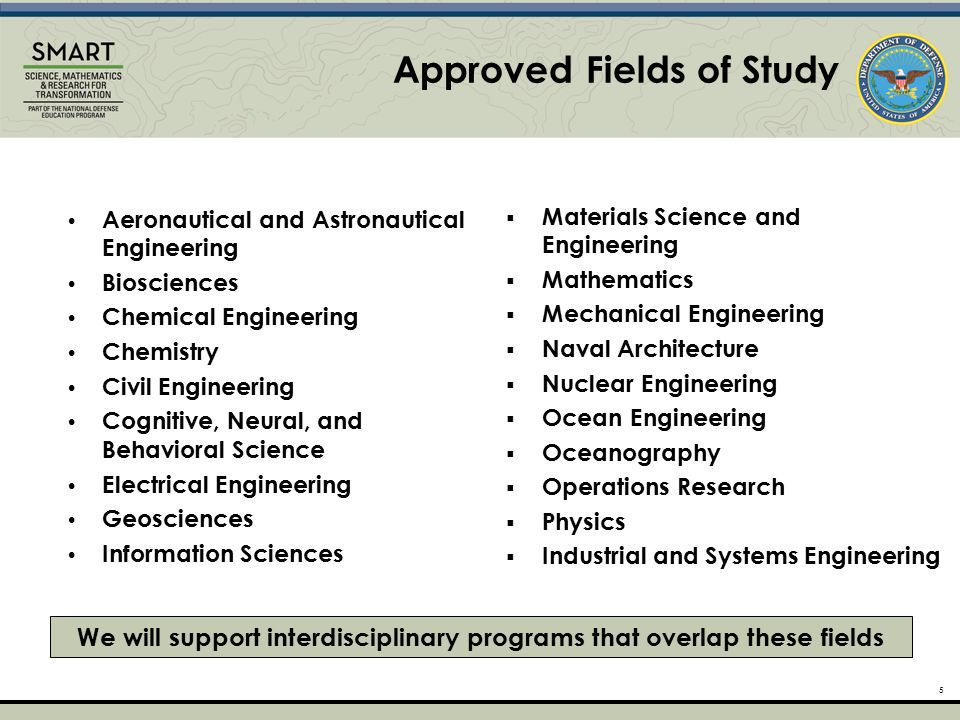 5 Approved Fields of Study We will support interdisciplinary programs that overlap these fields Aeronautical and Astronautical Engineering Biosciences Chemical Engineering Chemistry Civil Engineering Cognitive, Neural, and Behavioral Science Electrical Engineering Geosciences Information Sciences  Materials Science and Engineering  Mathematics  Mechanical Engineering  Naval Architecture  Nuclear Engineering  Ocean Engineering  Oceanography  Operations Research  Physics  Industrial and Systems Engineering