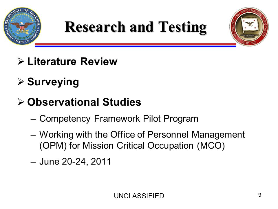 Research and Testing  Literature Review  Surveying  Observational Studies –Competency Framework Pilot Program –Working with the Office of Personnel Management (OPM) for Mission Critical Occupation (MCO) –June 20-24, 2011 UNCLASSIFIED 9