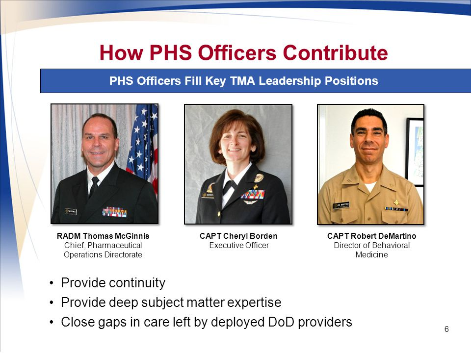 How PHS Officers Contribute PHS Officers Fill Key TMA Leadership Positions 6 RADM Thomas McGinnis Chief, Pharmaceutical Operations Directorate CAPT Cheryl Borden Executive Officer Provide continuity Provide deep subject matter expertise Close gaps in care left by deployed DoD providers CAPT Robert DeMartino Director of Behavioral Medicine