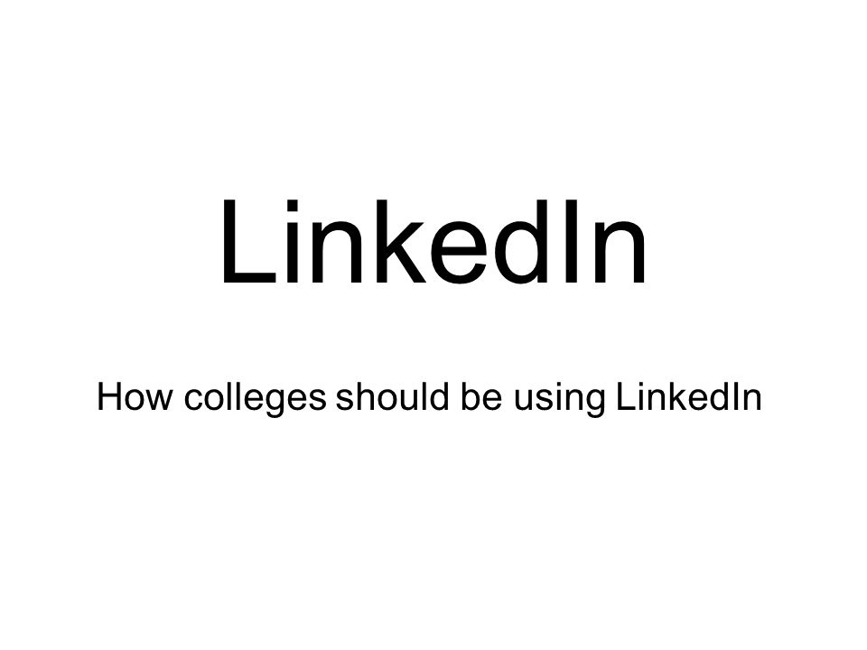 LinkedIn How colleges should be using LinkedIn