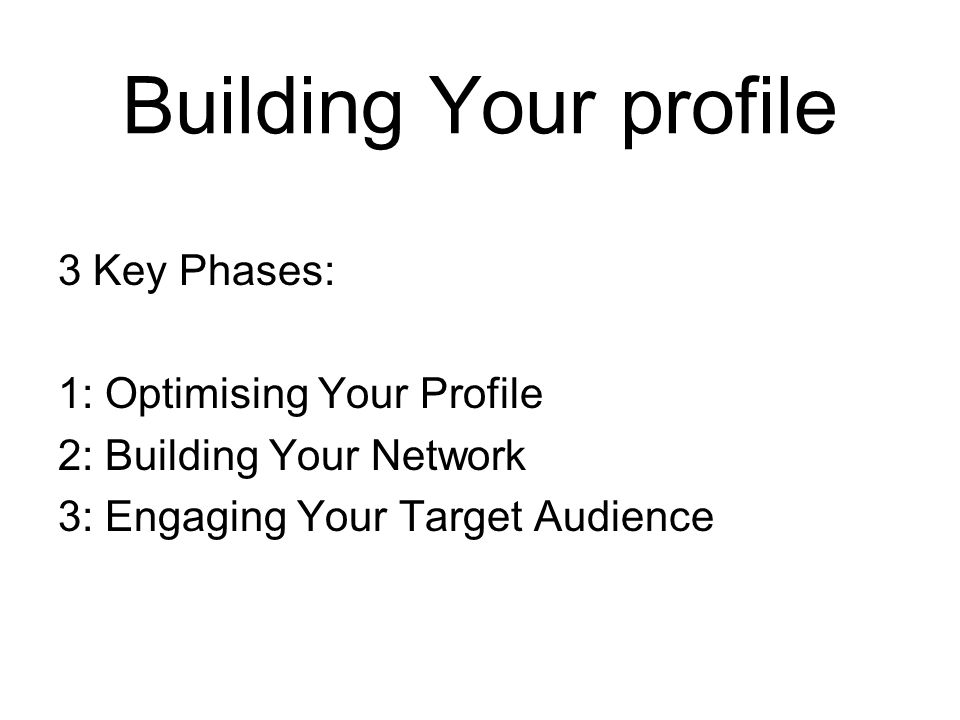 Building Your profile 3 Key Phases: 1: Optimising Your Profile 2: Building Your Network 3: Engaging Your Target Audience