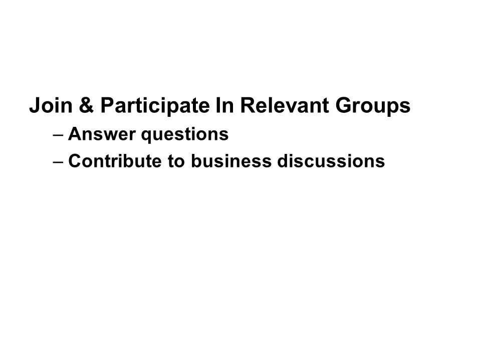 Join & Participate In Relevant Groups –Answer questions –Contribute to business discussions
