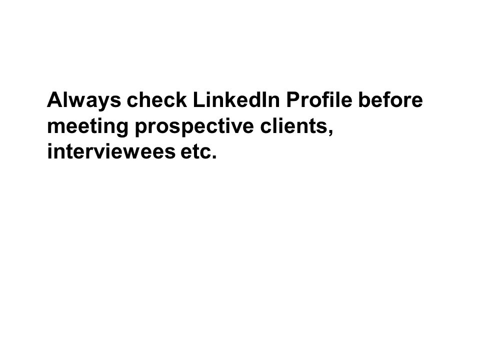 Always check LinkedIn Profile before meeting prospective clients, interviewees etc.