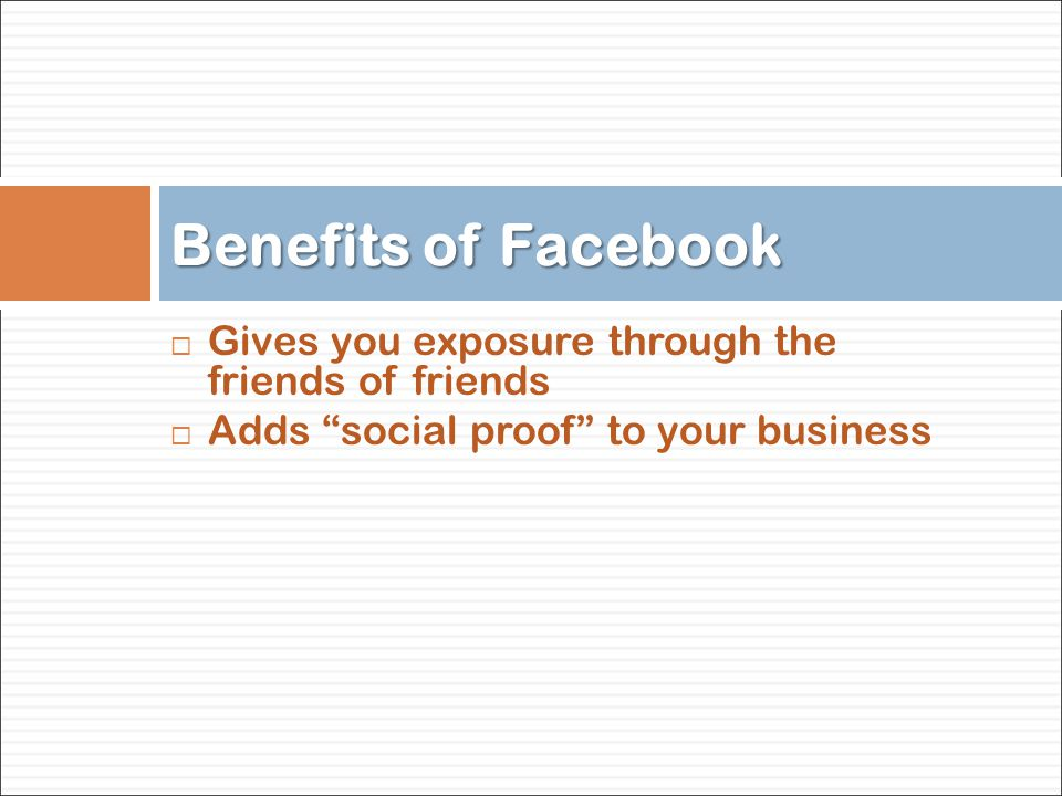  Gives you exposure through the friends of friends  Adds social proof to your business Benefits of Facebook
