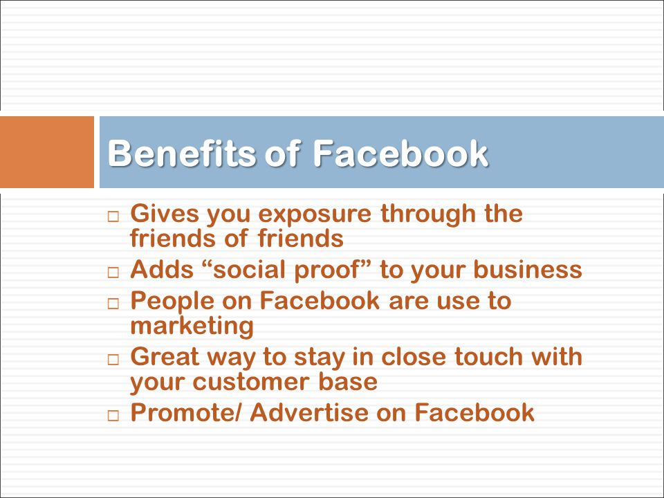  Gives you exposure through the friends of friends  Adds social proof to your business  People on Facebook are use to marketing  Great way to stay in close touch with your customer base  Promote/ Advertise on Facebook Benefits of Facebook