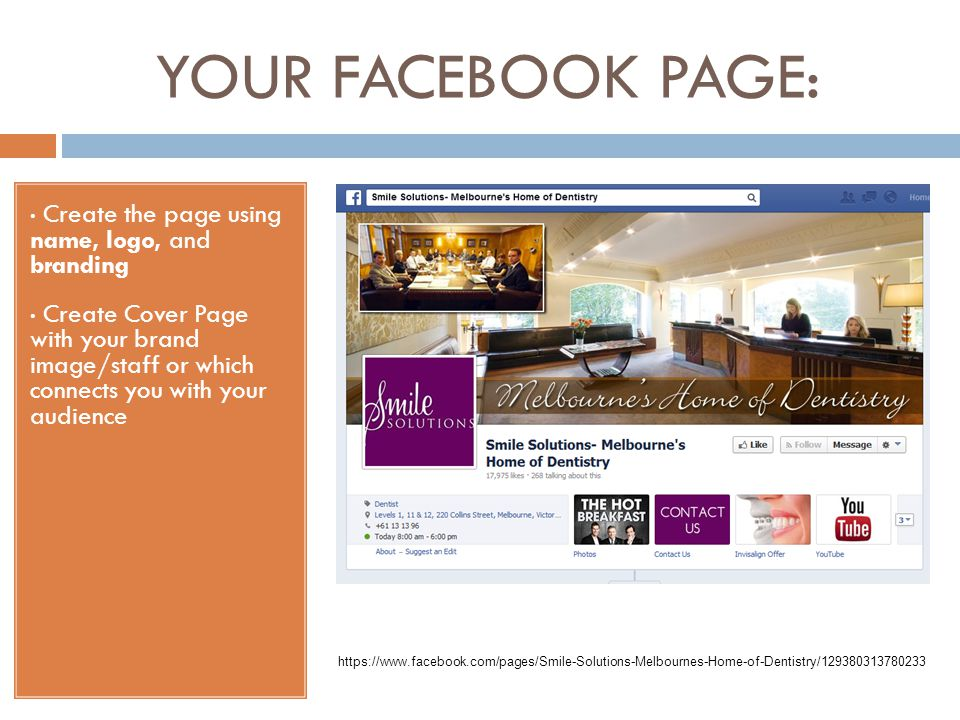 YOUR FACEBOOK PAGE: Create the page using name, logo, and branding Create Cover Page with your brand image/staff or which connects you with your audience