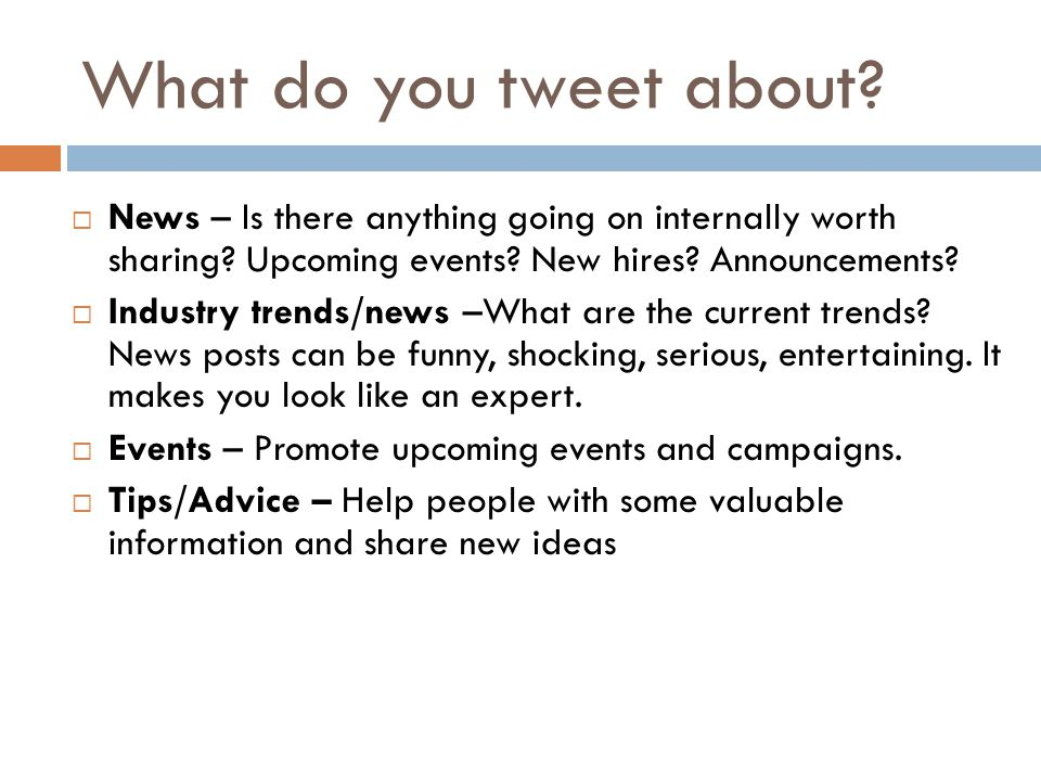 What do you tweet about.  News – Is there anything going on internally worth sharing.
