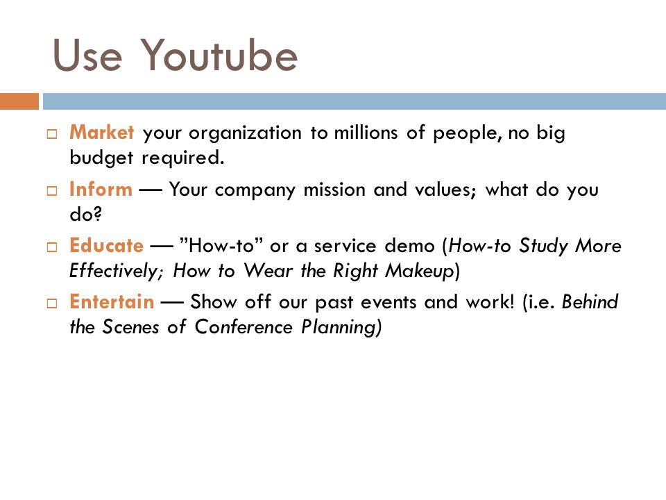Use Youtube  Market your organization to millions of people, no big budget required.