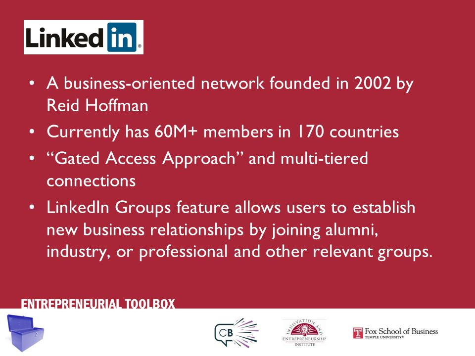 ENTREPRENEURIAL TOOLBOX A business-oriented network founded in 2002 by Reid Hoffman Currently has 60M+ members in 170 countries Gated Access Approach and multi-tiered connections LinkedIn Groups feature allows users to establish new business relationships by joining alumni, industry, or professional and other relevant groups.
