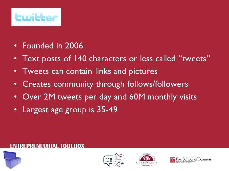 ENTREPRENEURIAL TOOLBOX Founded in 2006 Text posts of 140 characters or less called tweets Tweets can contain links and pictures Creates community through follows/followers Over 2M tweets per day and 60M monthly visits Largest age group is 35-49