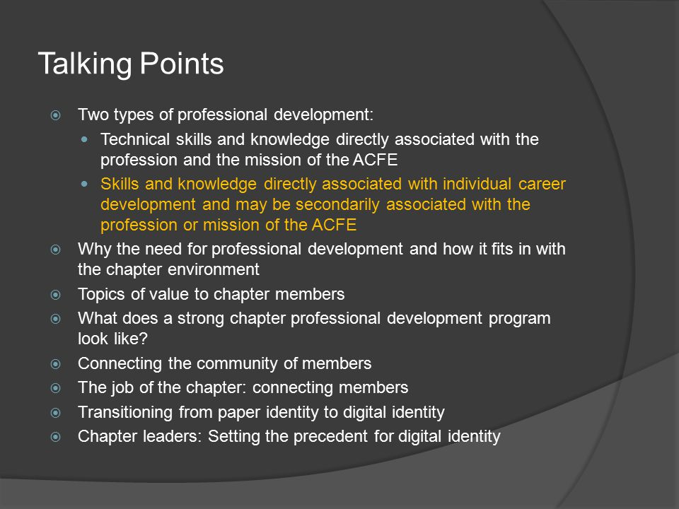 Talking Points  Two types of professional development: Technical skills and knowledge directly associated with the profession and the mission of the ACFE Skills and knowledge directly associated with individual career development and may be secondarily associated with the profession or mission of the ACFE  Why the need for professional development and how it fits in with the chapter environment  Topics of value to chapter members  What does a strong chapter professional development program look like.