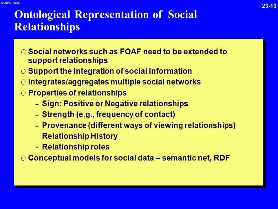 /17/ :05 Ontological Representation of Social Relationships 0 Social networks such as FOAF need to be extended to support relationships 0 Support the integration of social information 0 Integrates/aggregates multiple social networks 0 Properties of relationships - Sign: Positive or Negative relationships - Strength (e.g., frequency of contact) - Provenance (different ways of viewing relationships) - Relationship History - Relationship roles 0 Conceptual models for social data – semantic net, RDF