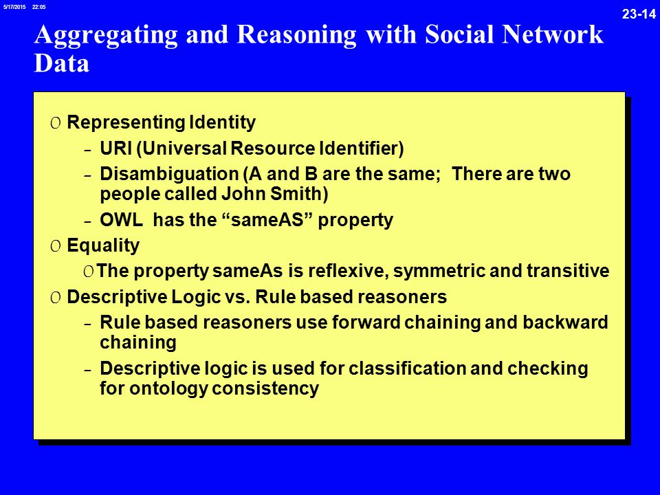 /17/ :05 Aggregating and Reasoning with Social Network Data 0 Representing Identity - URI (Universal Resource Identifier) - Disambiguation (A and B are the same; There are two people called John Smith) - OWL has the sameAS property 0 Equality 0 The property sameAs is reflexive, symmetric and transitive 0 Descriptive Logic vs.