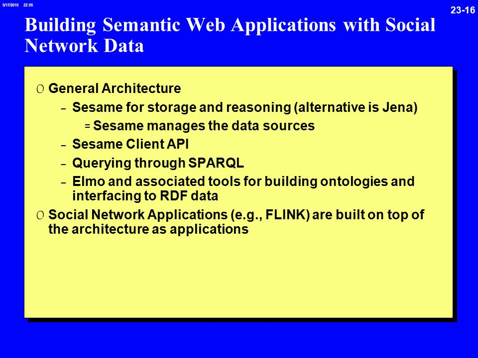 /17/ :05 Building Semantic Web Applications with Social Network Data 0 General Architecture - Sesame for storage and reasoning (alternative is Jena) = Sesame manages the data sources - Sesame Client API - Querying through SPARQL - Elmo and associated tools for building ontologies and interfacing to RDF data 0 Social Network Applications (e.g., FLINK) are built on top of the architecture as applications