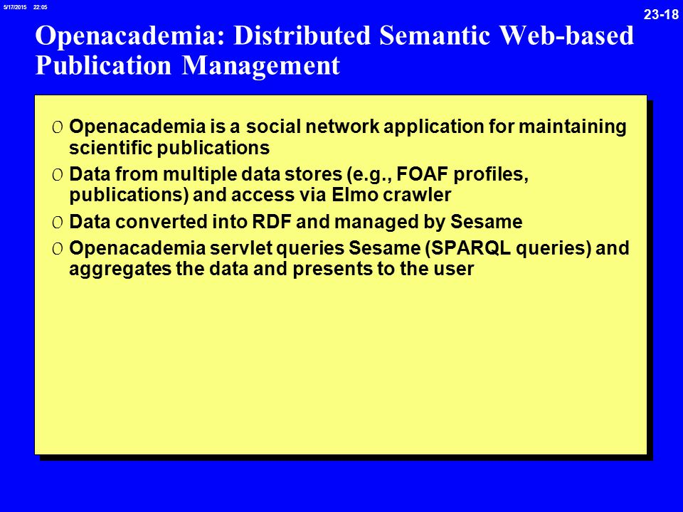 /17/ :05 Openacademia: Distributed Semantic Web-based Publication Management 0 Openacademia is a social network application for maintaining scientific publications 0 Data from multiple data stores (e.g., FOAF profiles, publications) and access via Elmo crawler 0 Data converted into RDF and managed by Sesame 0 Openacademia servlet queries Sesame (SPARQL queries) and aggregates the data and presents to the user