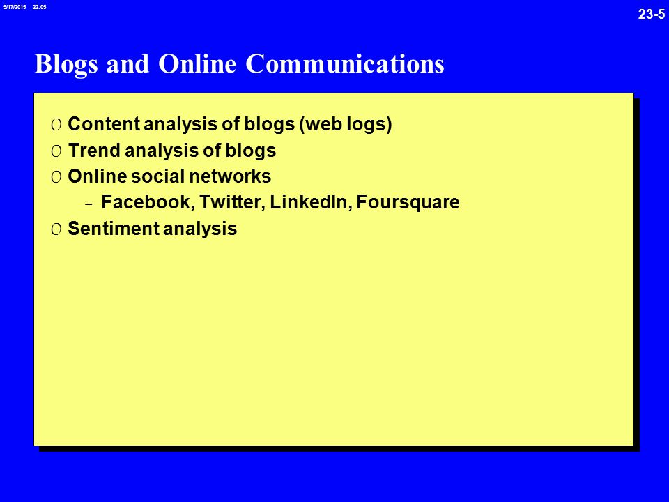 23-5 5/17/ :05 Blogs and Online Communications 0 Content analysis of blogs (web logs) 0 Trend analysis of blogs 0 Online social networks - Facebook, Twitter, LinkedIn, Foursquare 0 Sentiment analysis
