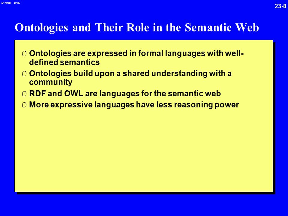 23-8 5/17/ :05 Ontologies and Their Role in the Semantic Web 0 Ontologies are expressed in formal languages with well- defined semantics 0 Ontologies build upon a shared understanding with a community 0 RDF and OWL are languages for the semantic web 0 More expressive languages have less reasoning power
