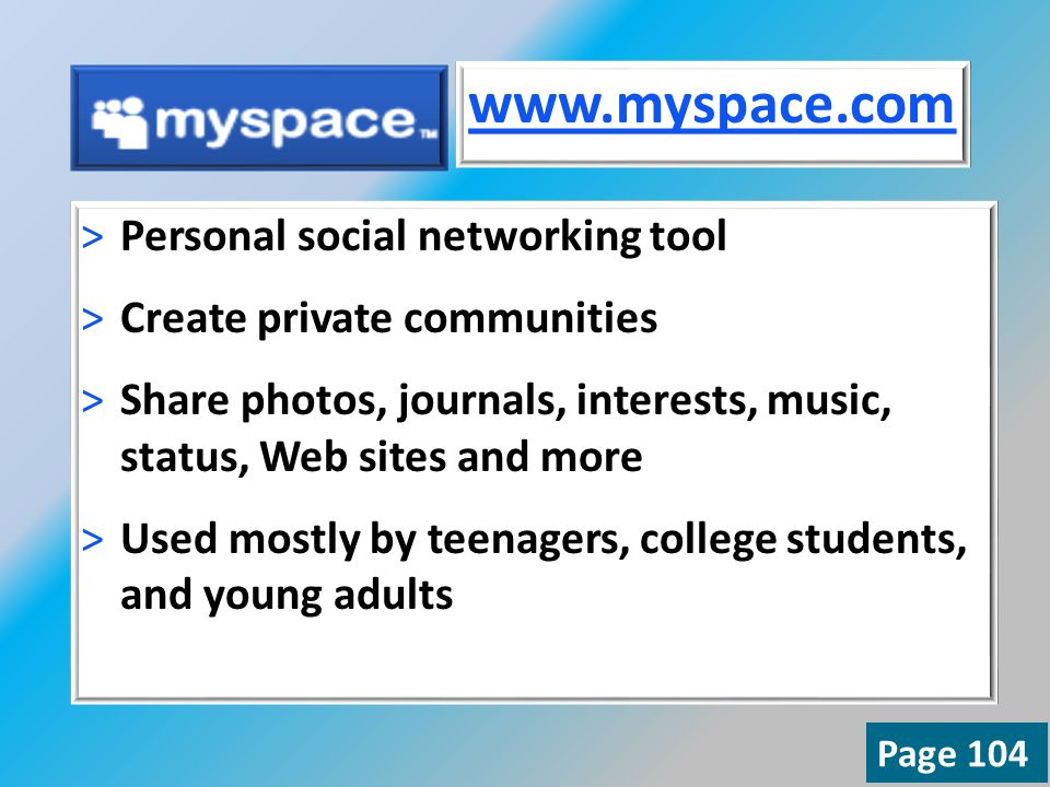 >Personal social networking tool >Create private communities >Share photos, journals, interests, music, status, Web sites and more >Used mostly by teenagers, college students, and young adults   Page 104